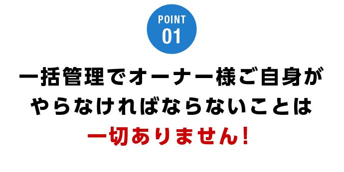 POINT01 一括管理でオーナー様ご自身がやらなければならないことは一切ありません!