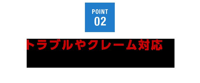 POINT02 トラブルやクレーム対応もお任せください!
